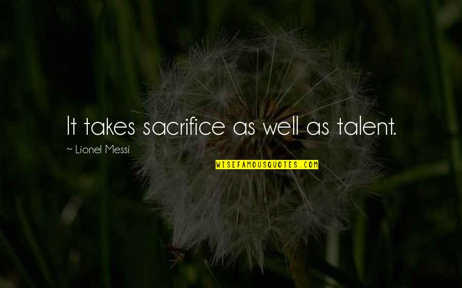 Scharer Quotes By Lionel Messi: It takes sacrifice as well as talent.