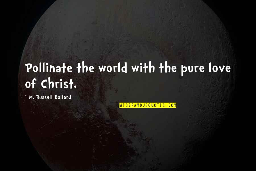 Scharer Quotes By M. Russell Ballard: Pollinate the world with the pure love of