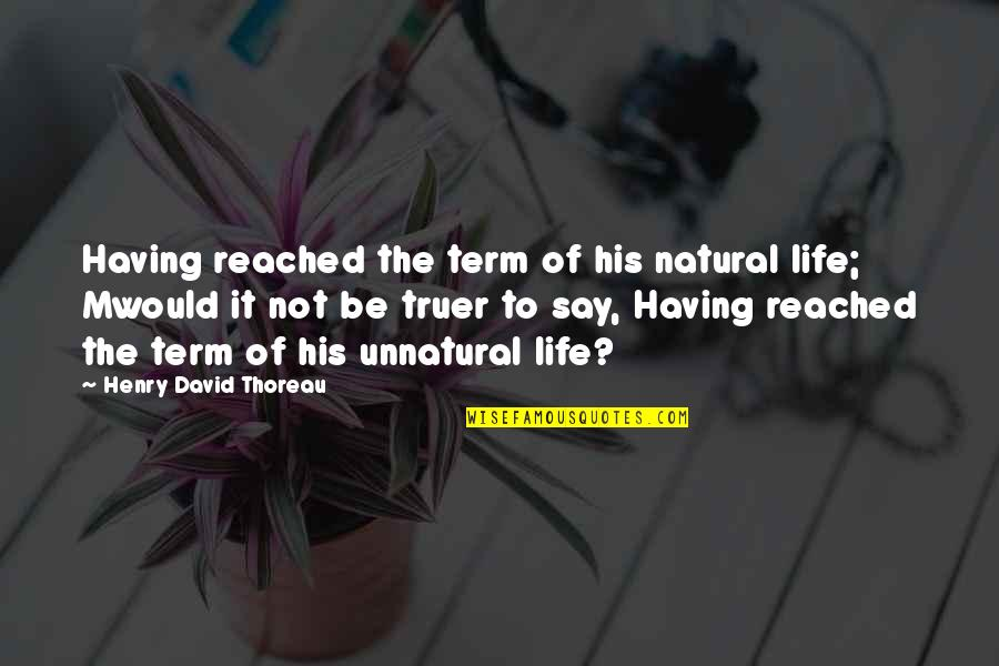 Schematize Quotes By Henry David Thoreau: Having reached the term of his natural life;