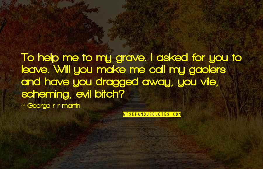 Scheming Quotes By George R R Martin: To help me to my grave. I asked