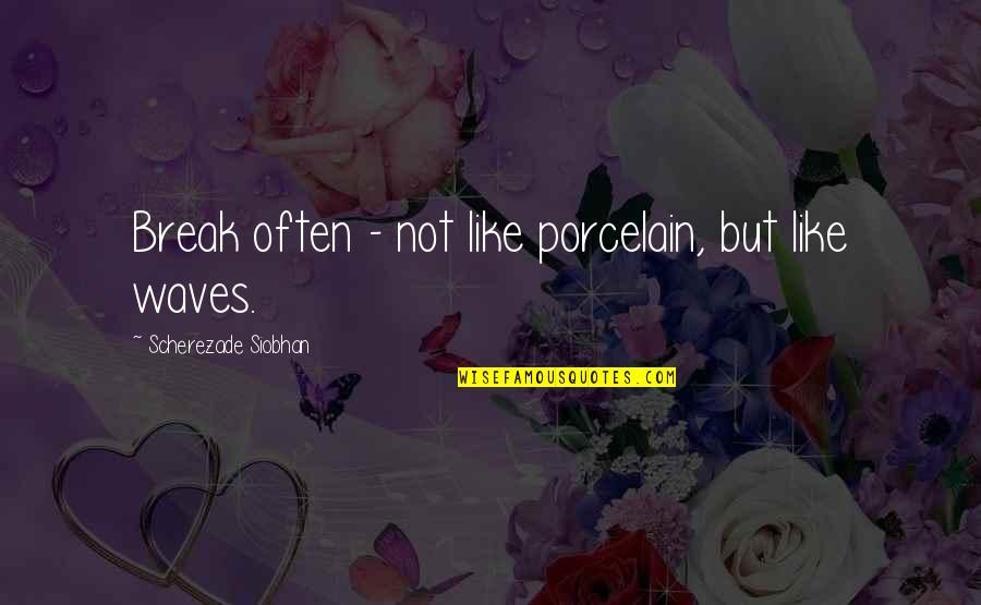 Scherezade Siobhan Quotes By Scherezade Siobhan: Break often - not like porcelain, but like