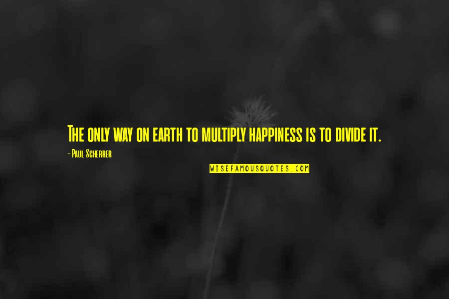 Scherrer Quotes By Paul Scherrer: The only way on earth to multiply happiness