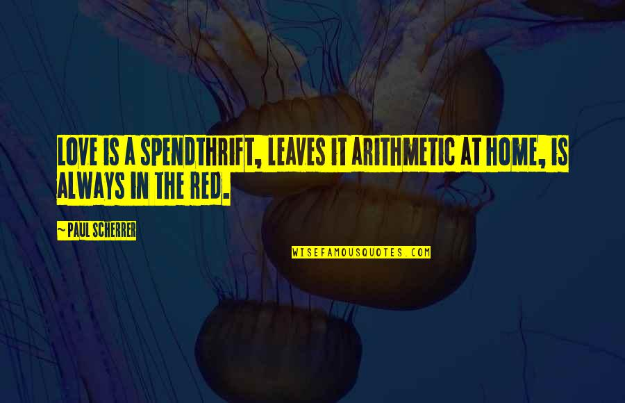 Scherrer Quotes By Paul Scherrer: Love is a spendthrift, leaves it arithmetic at