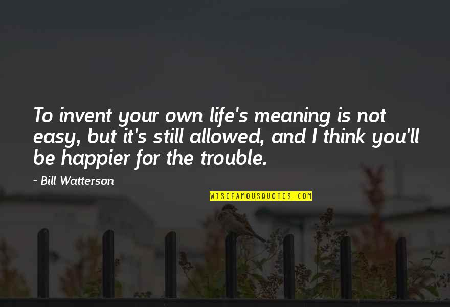 Schettino Quotes By Bill Watterson: To invent your own life's meaning is not