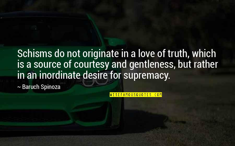 Schisms Quotes By Baruch Spinoza: Schisms do not originate in a love of