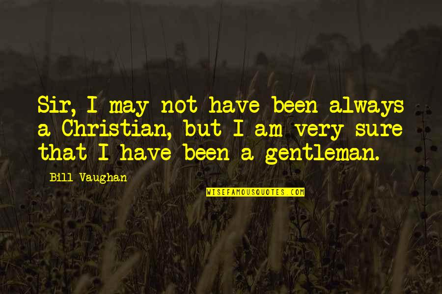 Schisms Quotes By Bill Vaughan: Sir, I may not have been always a