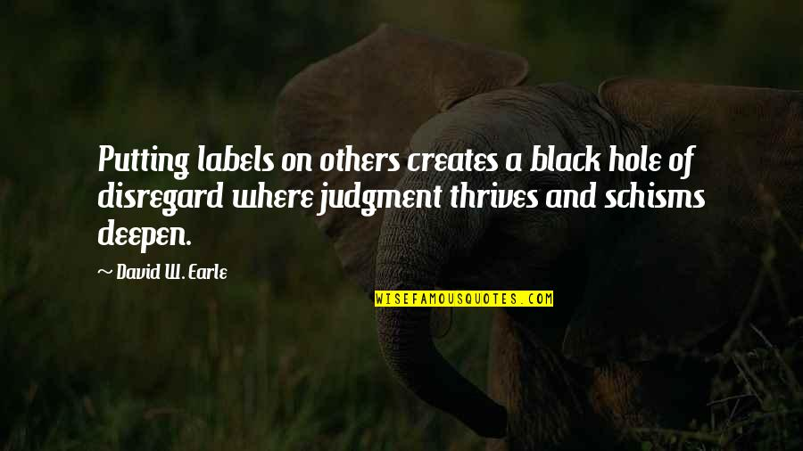 Schisms Quotes By David W. Earle: Putting labels on others creates a black hole