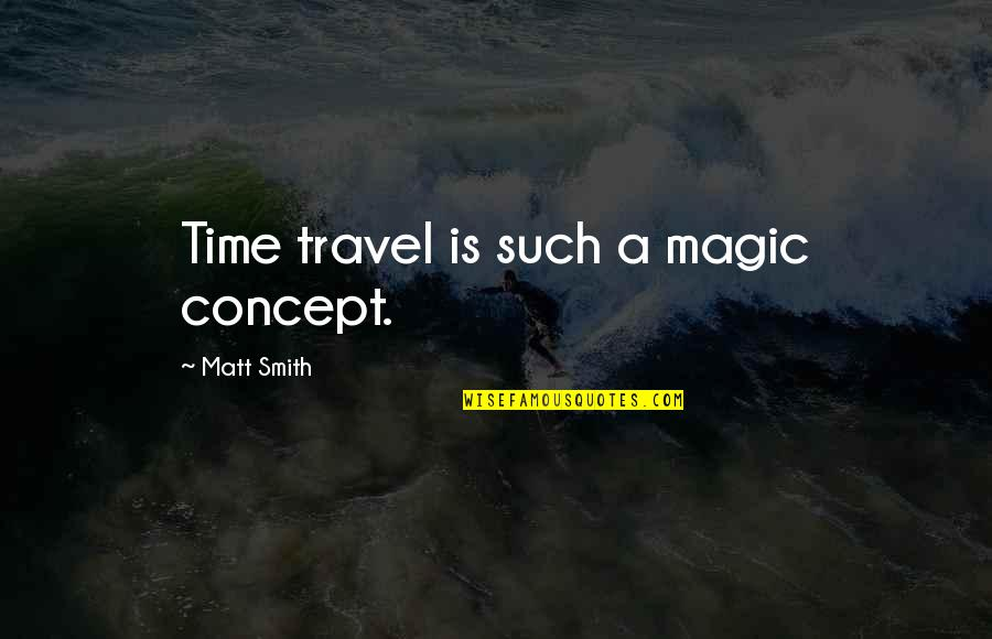 Schisms Quotes By Matt Smith: Time travel is such a magic concept.