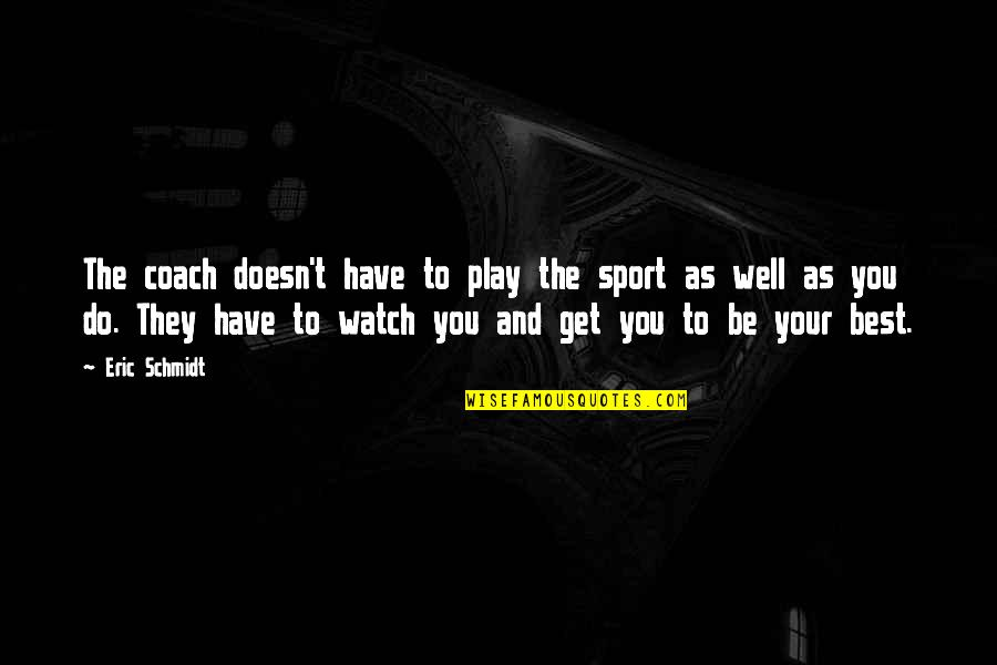 Schmidt Best Quotes By Eric Schmidt: The coach doesn't have to play the sport