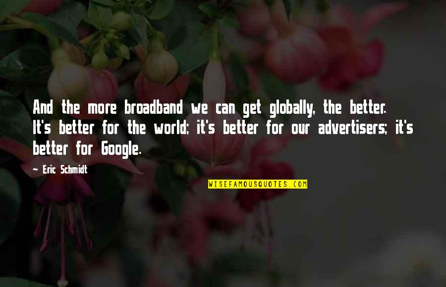 Schmidt Best Quotes By Eric Schmidt: And the more broadband we can get globally,