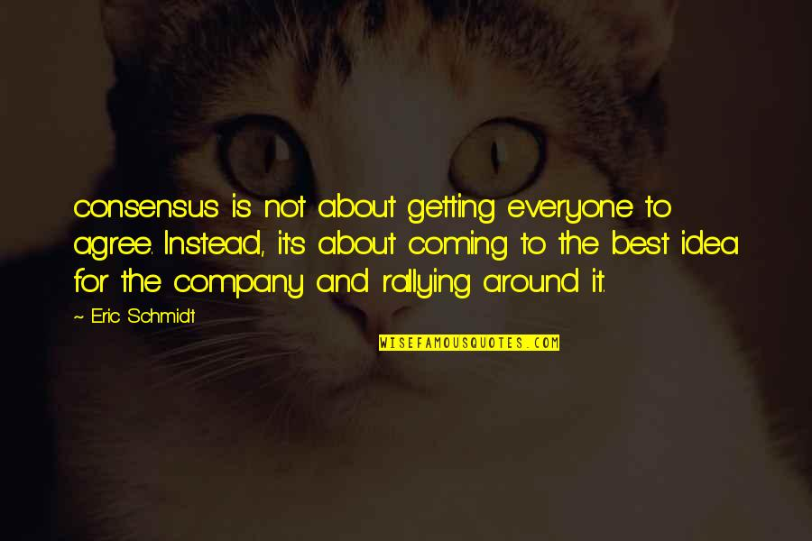 Schmidt Best Quotes By Eric Schmidt: consensus is not about getting everyone to agree.