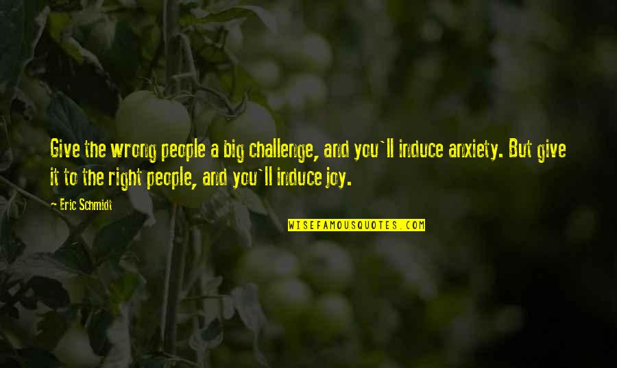Schmidt Best Quotes By Eric Schmidt: Give the wrong people a big challenge, and