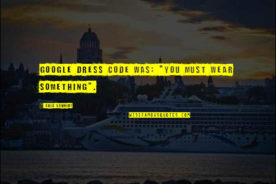 "Schmidt Best Quotes By Eric Schmidt: Google dress code was: ""You must wear something""."
