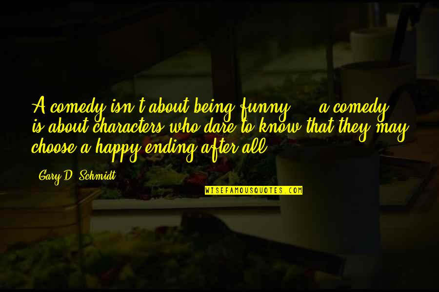 Schmidt Best Quotes By Gary D. Schmidt: A comedy isn't about being funny ... a