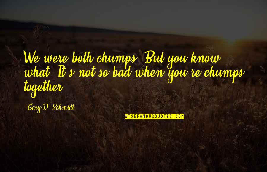 Schmidt Best Quotes By Gary D. Schmidt: We were both chumps. But you know what?