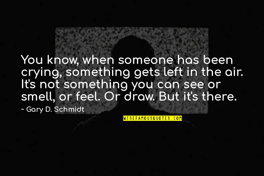 Schmidt Best Quotes By Gary D. Schmidt: You know, when someone has been crying, something