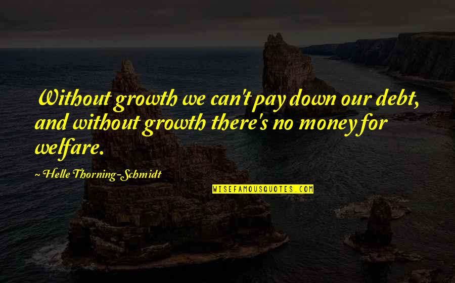 Schmidt Best Quotes By Helle Thorning-Schmidt: Without growth we can't pay down our debt,