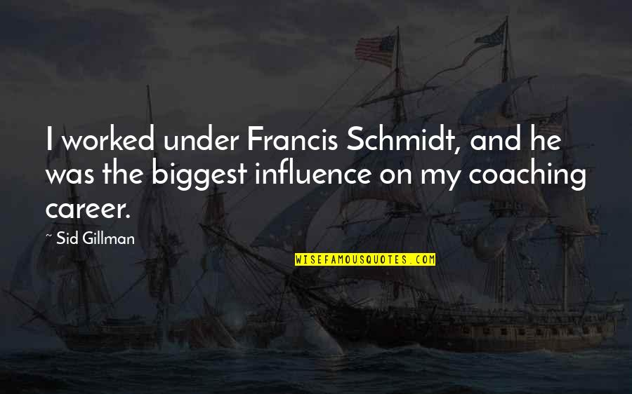 Schmidt Best Quotes By Sid Gillman: I worked under Francis Schmidt, and he was