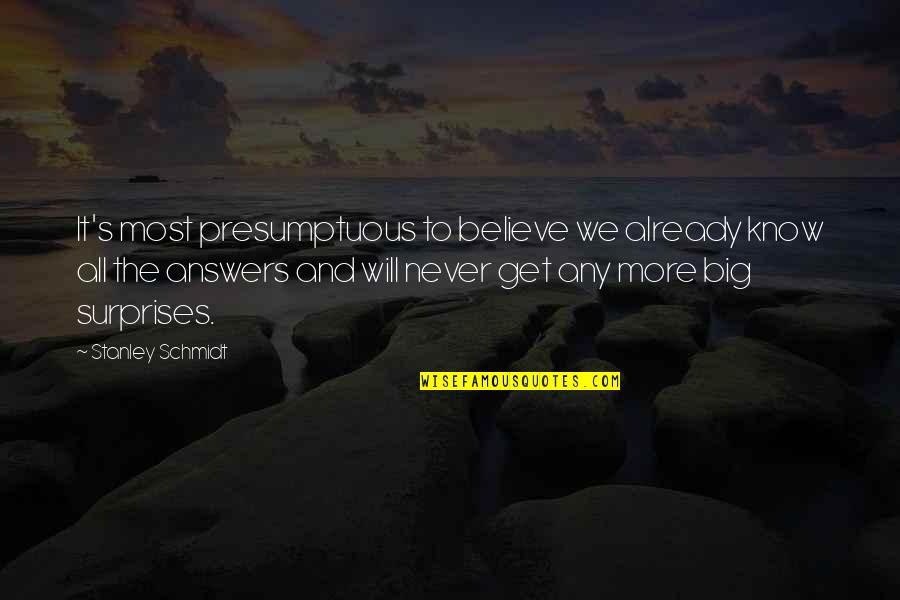 Schmidt Best Quotes By Stanley Schmidt: It's most presumptuous to believe we already know