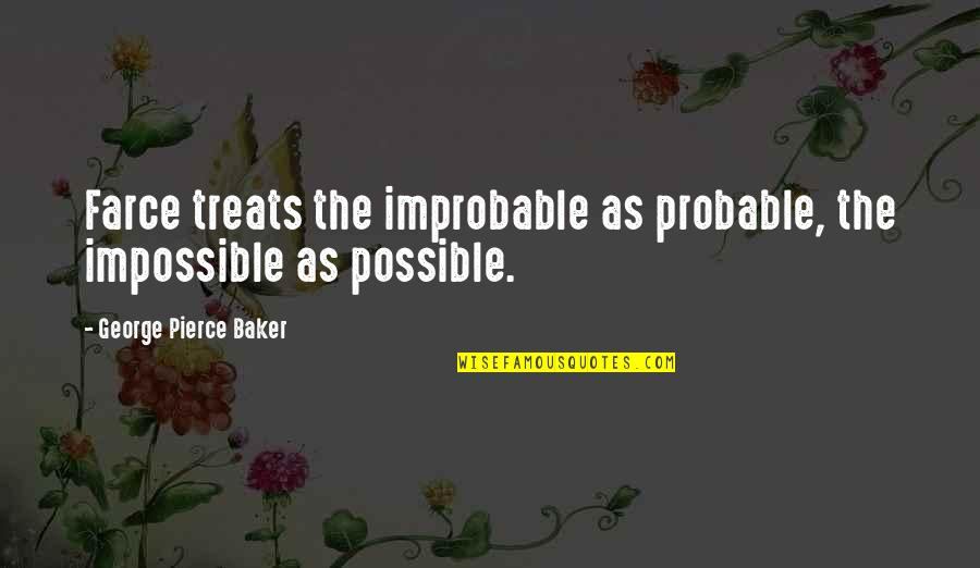 Schneerson Quotes By George Pierce Baker: Farce treats the improbable as probable, the impossible