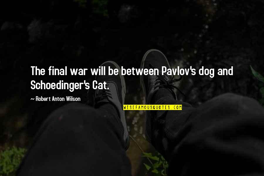 Schoedinger's Quotes By Robert Anton Wilson: The final war will be between Pavlov's dog