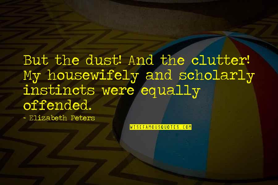 Scholarly Quotes By Elizabeth Peters: But the dust! And the clutter! My housewifely