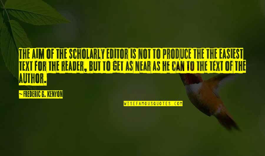 Scholarly Quotes By Frederic G. Kenyon: The aim of the scholarly editor is not