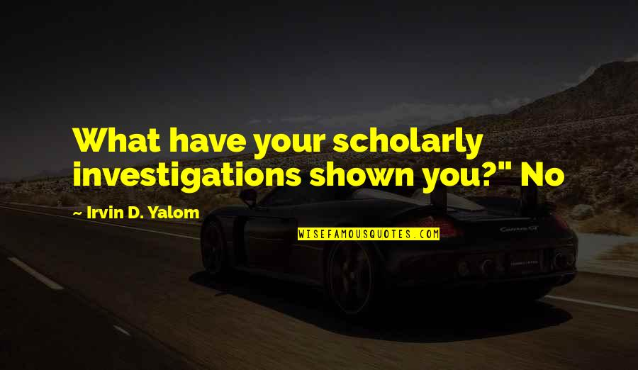 """Scholarly Quotes By Irvin D. Yalom: What have your scholarly investigations shown you?"""" No"""