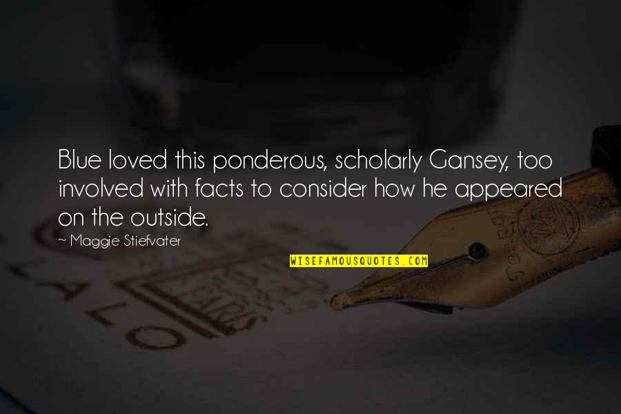 Scholarly Quotes By Maggie Stiefvater: Blue loved this ponderous, scholarly Gansey, too involved