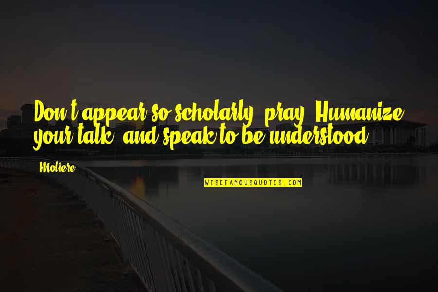Scholarly Quotes By Moliere: Don't appear so scholarly, pray. Humanize your talk,
