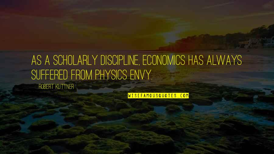 Scholarly Quotes By Robert Kuttner: As a scholarly discipline, economics has always suffered