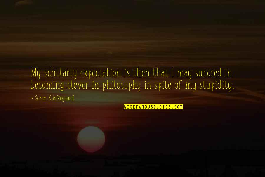 Scholarly Quotes By Soren Kierkegaard: My scholarly expectation is then that I may