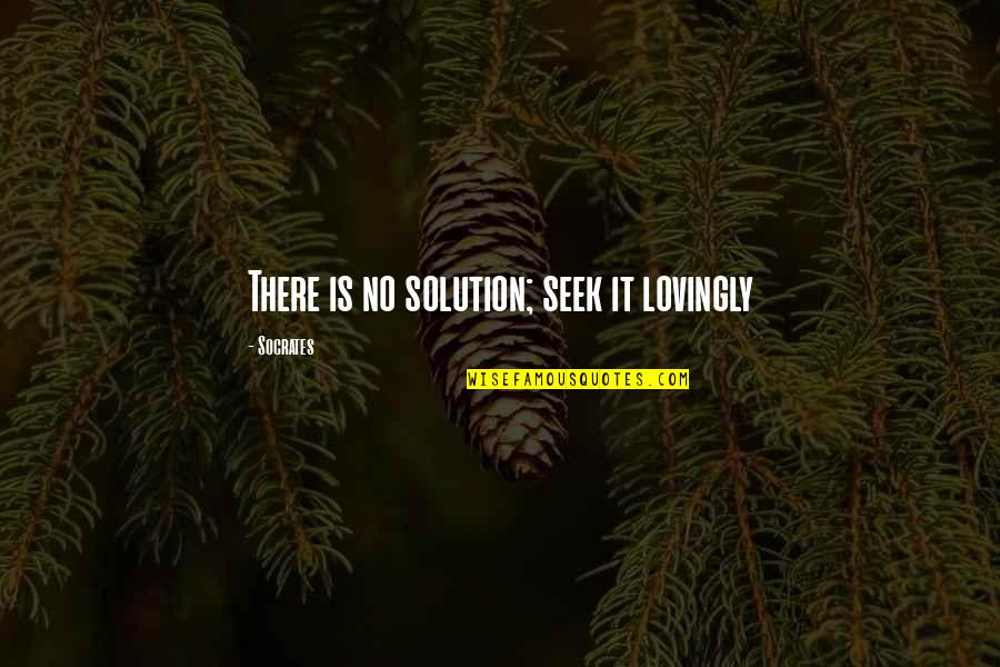 School Desegregation Quotes By Socrates: There is no solution; seek it lovingly