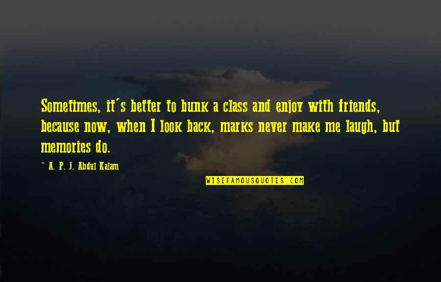 School Friends Memories Quotes By A. P. J. Abdul Kalam: Sometimes, it's better to bunk a class and