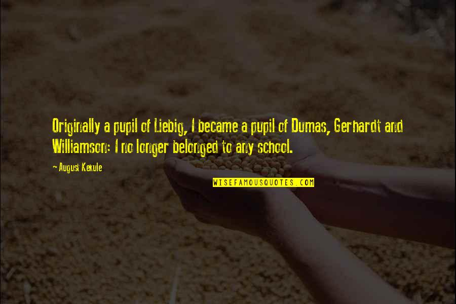 School From Students Quotes By August Kekule: Originally a pupil of Liebig, I became a