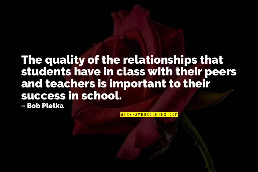 School From Students Quotes By Bob Pletka: The quality of the relationships that students have