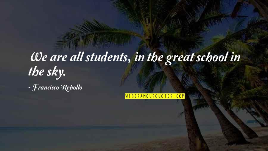 School From Students Quotes By Francisco Rebollo: We are all students, in the great school