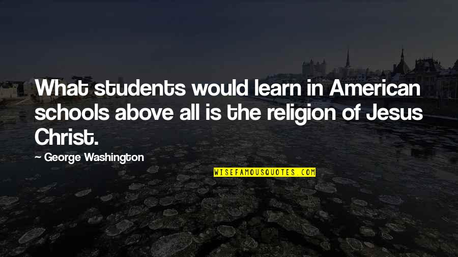 School From Students Quotes By George Washington: What students would learn in American schools above
