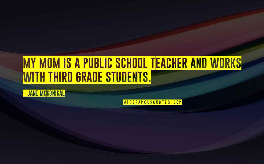School From Students Quotes By Jane McGonigal: My mom is a public school teacher and