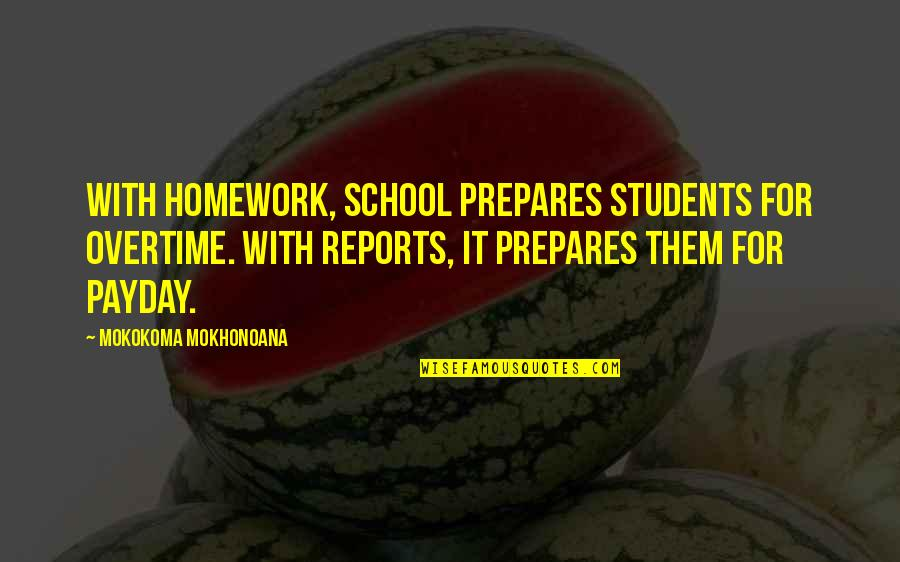 School From Students Quotes By Mokokoma Mokhonoana: With homework, school prepares students for overtime. With