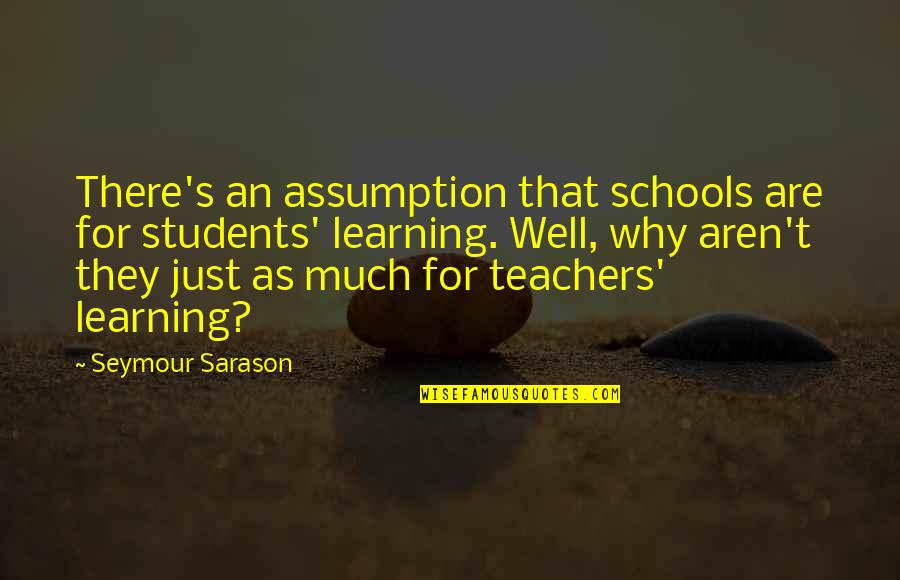 School From Students Quotes By Seymour Sarason: There's an assumption that schools are for students'