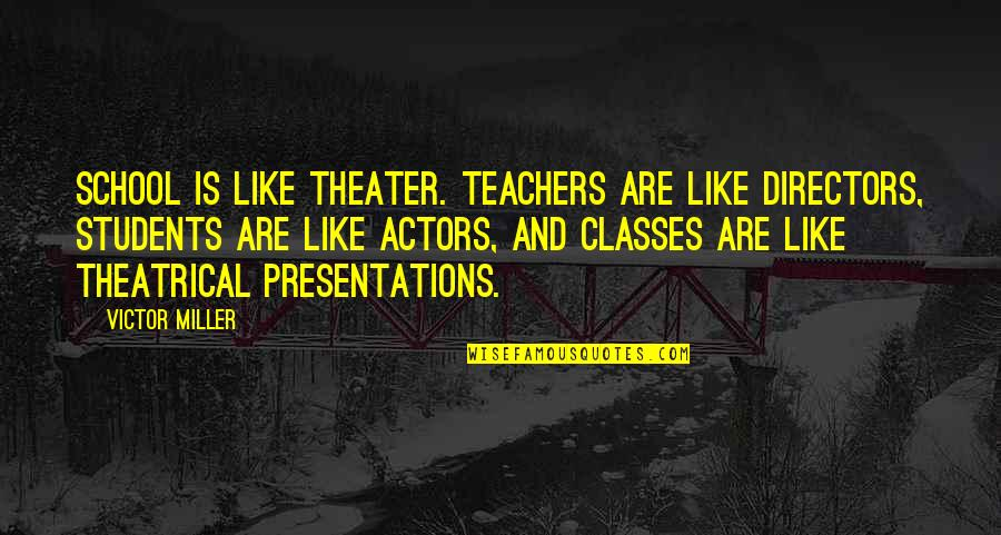 School From Students Quotes By Victor Miller: School is like theater. Teachers are like directors,