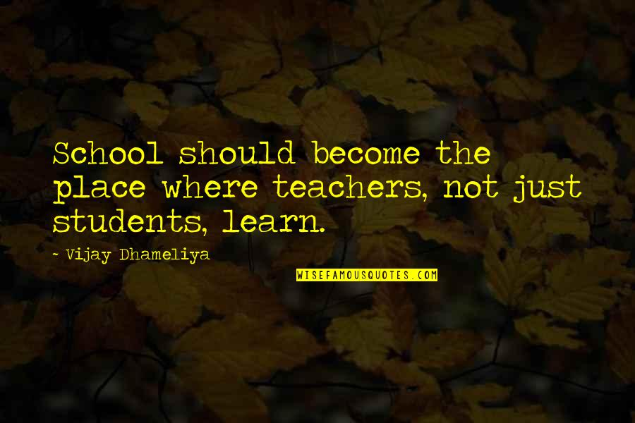 School From Students Quotes By Vijay Dhameliya: School should become the place where teachers, not