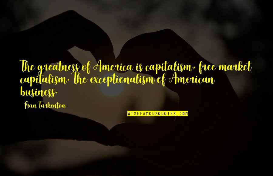 School Nurse Quotes By Fran Tarkenton: The greatness of America is capitalism, free market
