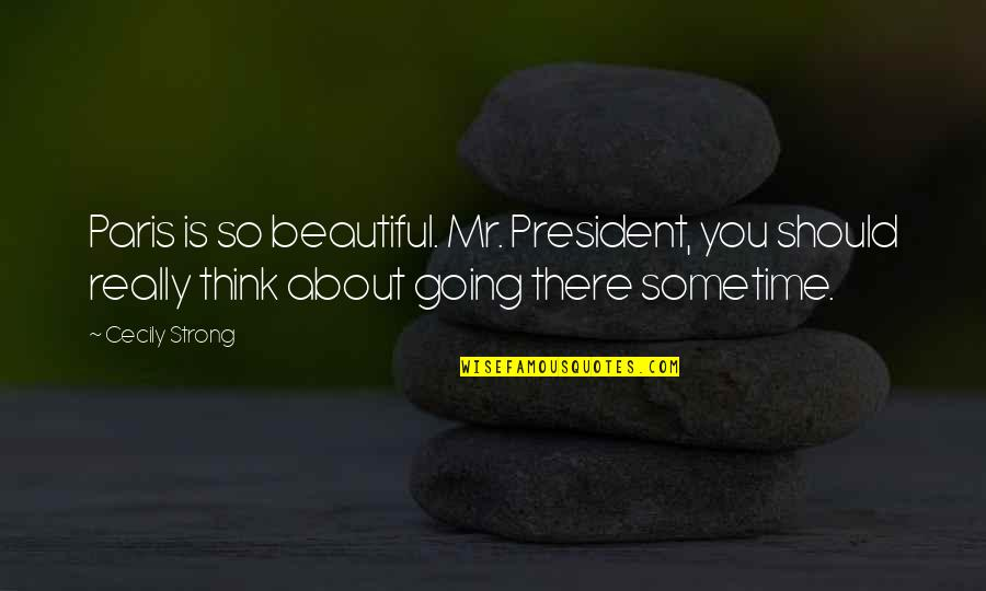 School Publication Quotes By Cecily Strong: Paris is so beautiful. Mr. President, you should