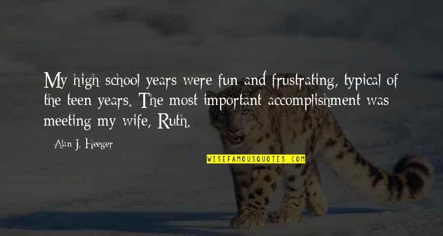 School Quotes By Alan J. Heeger: My high school years were fun and frustrating,