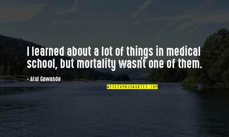 School Quotes By Atul Gawande: I learned about a lot of things in