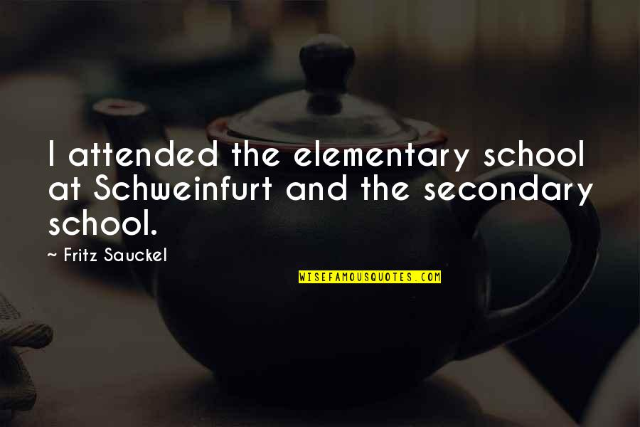 School Quotes By Fritz Sauckel: I attended the elementary school at Schweinfurt and