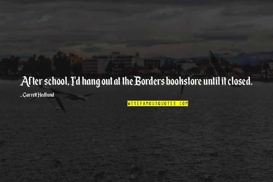 School Quotes By Garrett Hedlund: After school, I'd hang out at the Borders