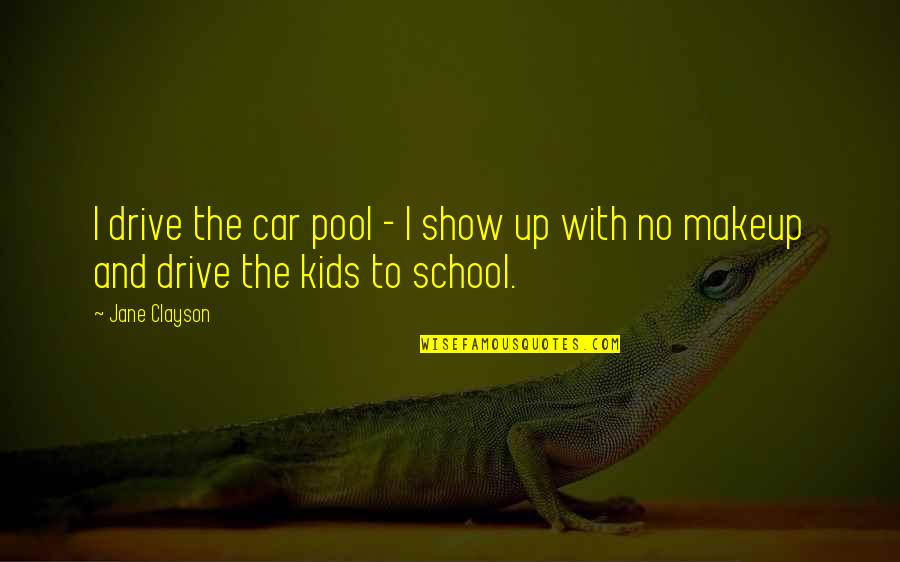 School Quotes By Jane Clayson: I drive the car pool - I show